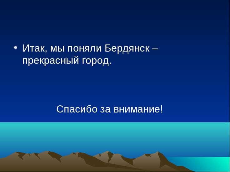 Итак, мы поняли Бердянск – прекрасный город. Спасибо за внимание!