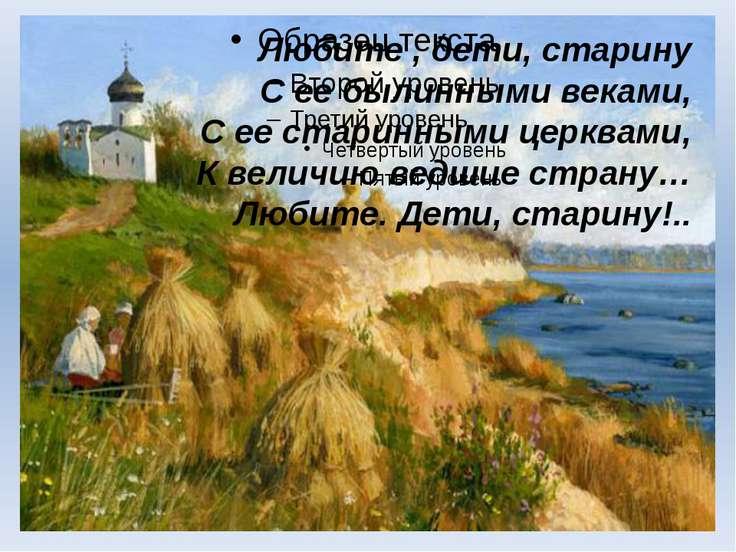 Любите , дети, старину С ее былинными веками, С ее старинными церквами, К вел...