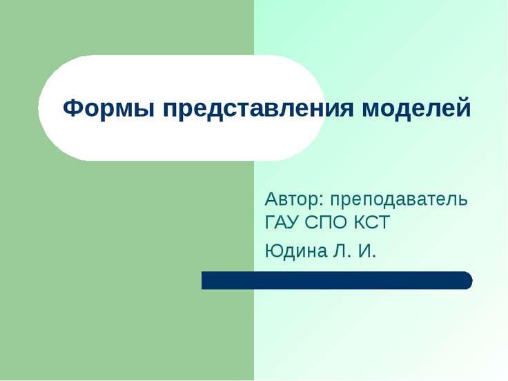 Формы представления моделей Автор: преподаватель ГАУ СПО КСТ Юдина Л. И.