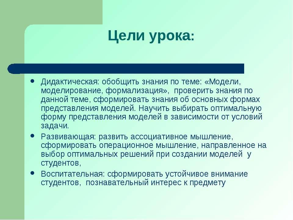 Цели урока: Дидактическая: обобщить знания по теме: «Модели, моделирование, ф...