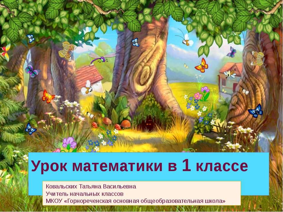 Урок математики в 1 классе Ковальских Татьяна Васильевна Учитель начальных кл...