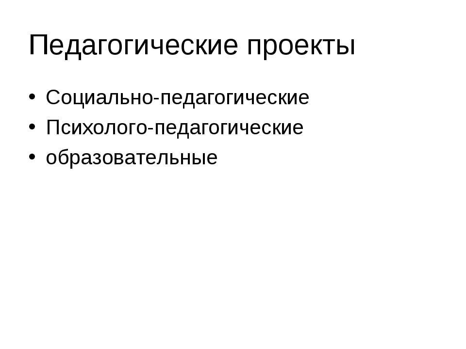 Педагогические проекты Социально-педагогические Психолого-педагогические обра...