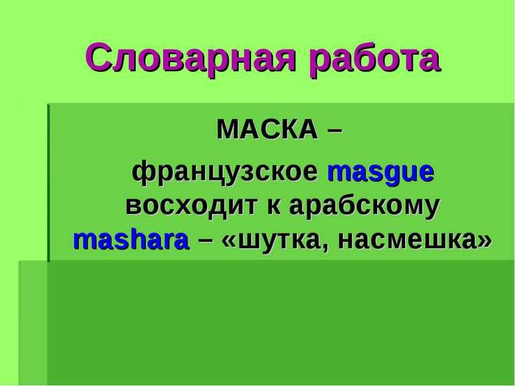 Словарная работа МАСКА – французское masgue восходит к арабскому mashara – «ш...