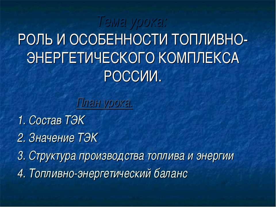Тема урока: РОЛЬ И ОСОБЕННОСТИ ТОПЛИВНО-ЭНЕРГЕТИЧЕСКОГО КОМПЛЕКСА РОССИИ. Пла...