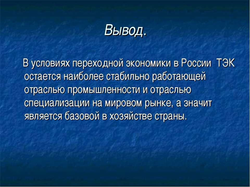 Вывод. В условиях переходной экономики в России ТЭК остается наиболее стабиль...