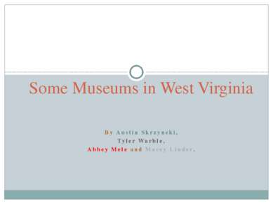 Some Museums in West Virginia By Austin Skrzyneki, Tyler Warble, Abbey Mele a...