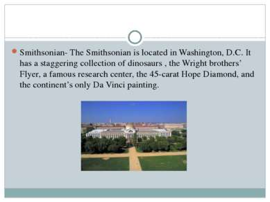 Smithsonian- The Smithsonian is located in Washington, D.C. It has a staggeri...