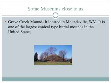 Some Museums close to us Grave Creek Mound- It located in Moundsville, WV. It...