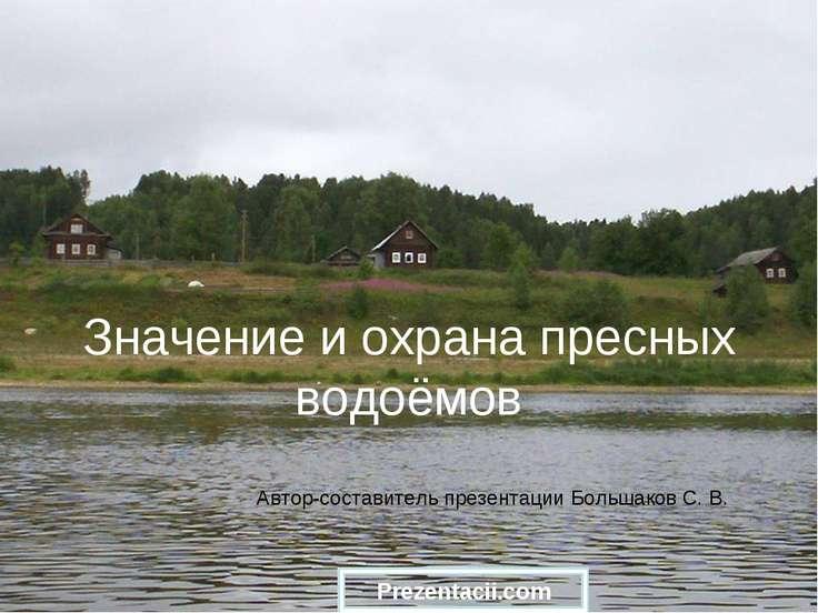 Значение и охрана пресных водоёмов Автор-составитель презентации Большаков С....