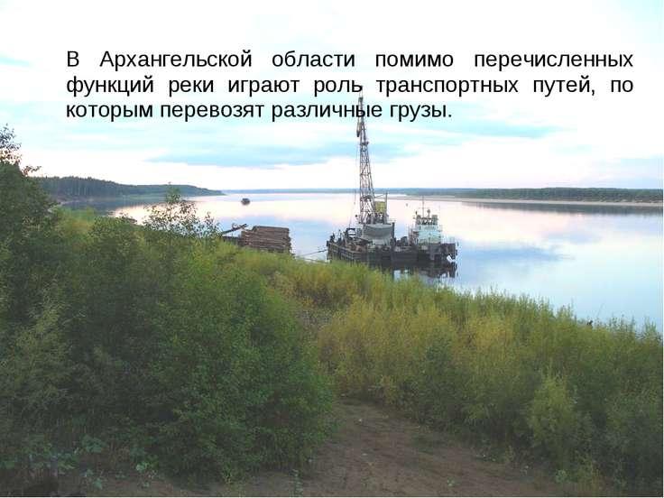 В Архангельской области помимо перечисленных функций реки играют роль транспо...