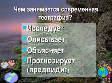 Чем занимается современная география? Исследует Описывает Объясняет Прогнозир...