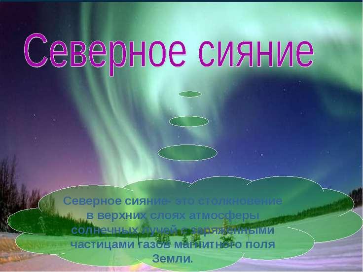 Северное сияние- это столкновение в верхних слоях атмосферы солнечных лучей с...