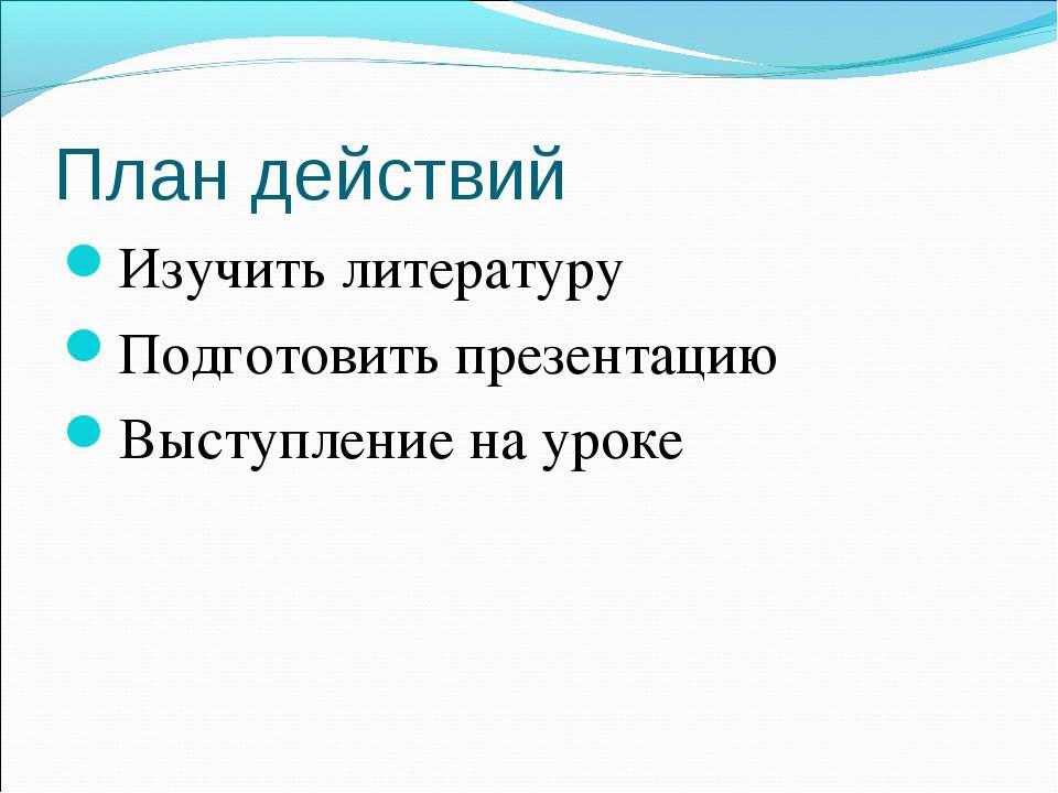 План действий Изучить литературу Подготовить презентацию Выступление на уроке