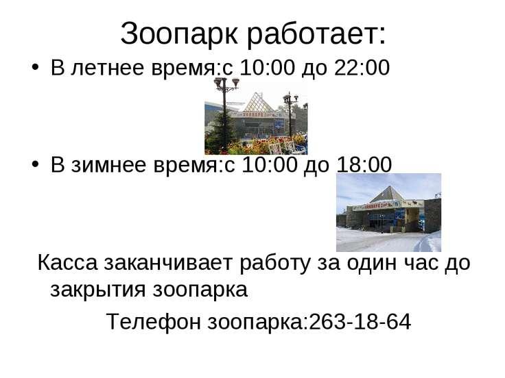 Зоопарк работает: В летнее время:с 10:00 до 22:00 В зимнее время:с 10:00 до 1...