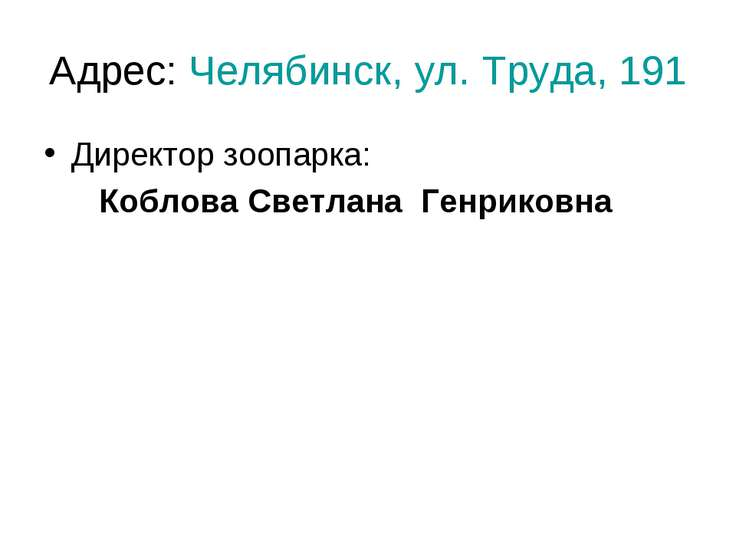 Адрес: Челябинск, ул. Труда, 191 Директор зоопарка: Коблова Светлана Генриковна