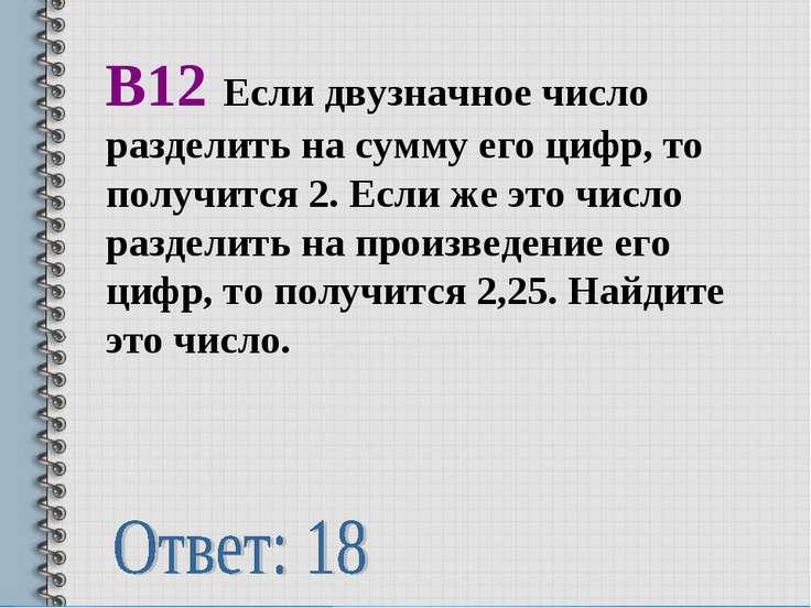 В12 Если двузначное число разделить на сумму его цифр, то получится 2. Если ж...