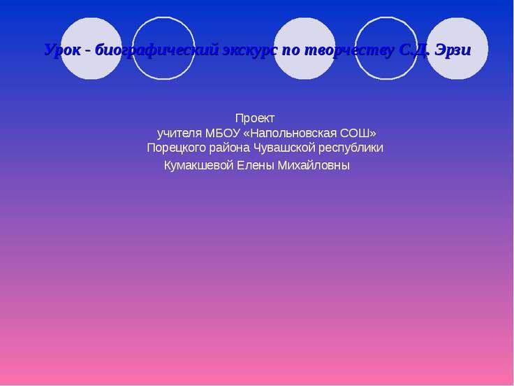 Урок - биографический экскурс по творчеству С.Д. Эрзи Проект учителя МБОУ «На...