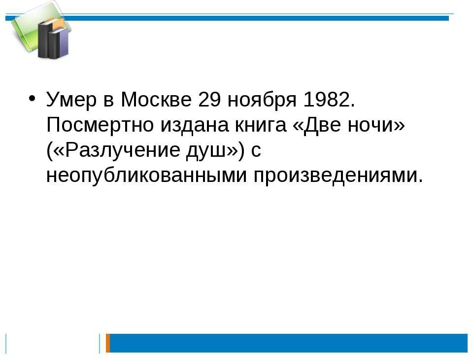 Умер в Москве 29 ноября 1982. Посмертно издана книга «Две ночи» («Разлучение ...