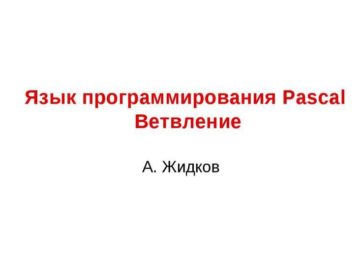 Язык программирования Pascal Ветвление А. Жидков