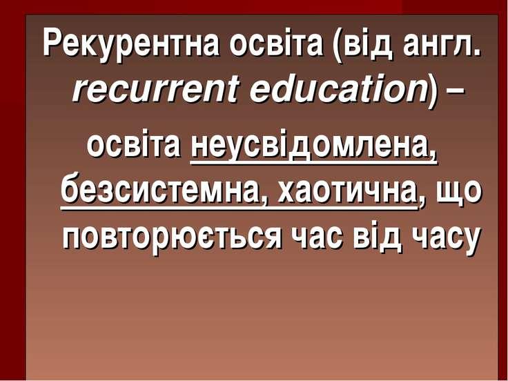 Рекурентна освіта (від англ. recurrent education) – освіта неусвідомлена, без...