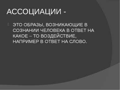 АССОЦИАЦИИ - ЭТО ОБРАЗЫ, ВОЗНИКАЮЩИЕ В СОЗНАНИИ ЧЕЛОВЕКА В ОТВЕТ НА КАКОЕ – Т...