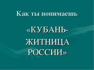 Как ты понимаешь «КУБАНЬ- ЖИТНИЦА РОССИИ»