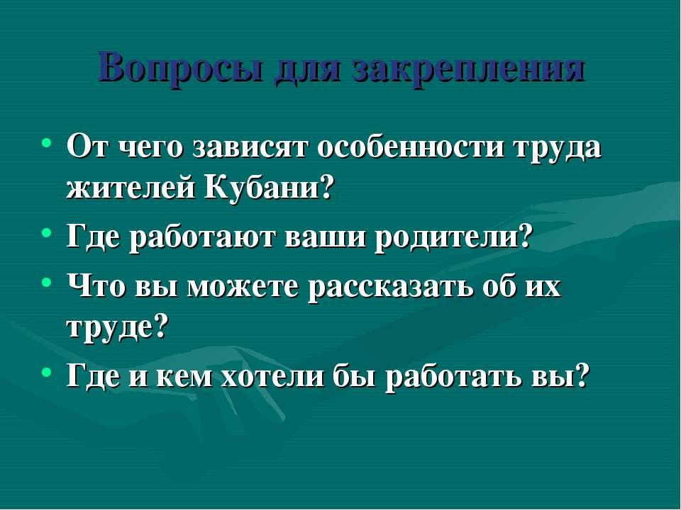 Вопросы для закрепления От чего зависят особенности труда жителей Кубани? Где...
