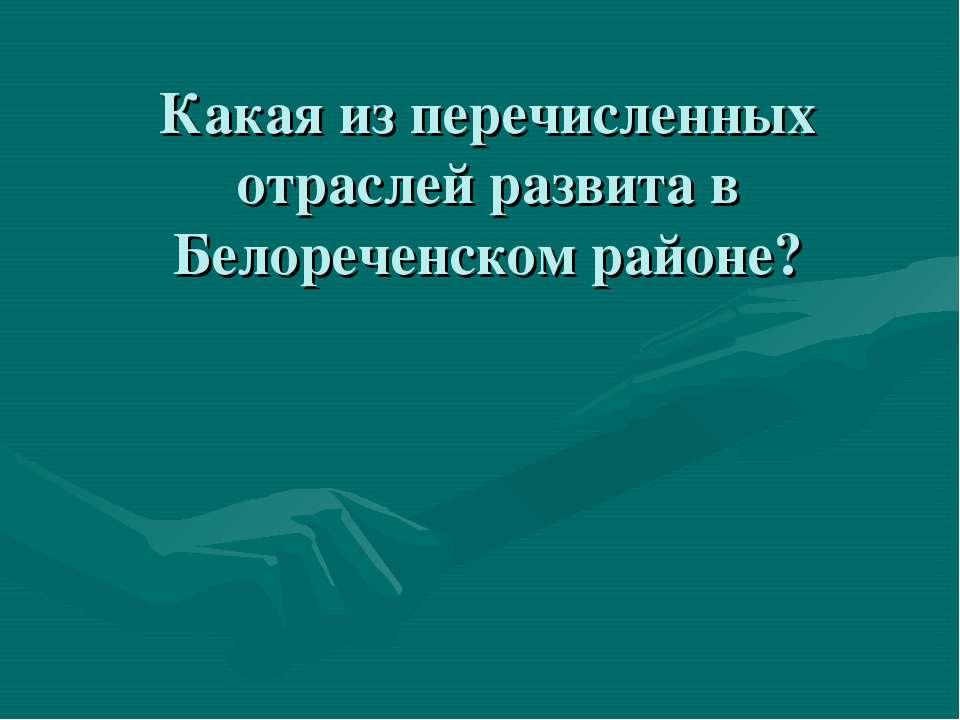 Какая из перечисленных отраслей развита в Белореченском районе?