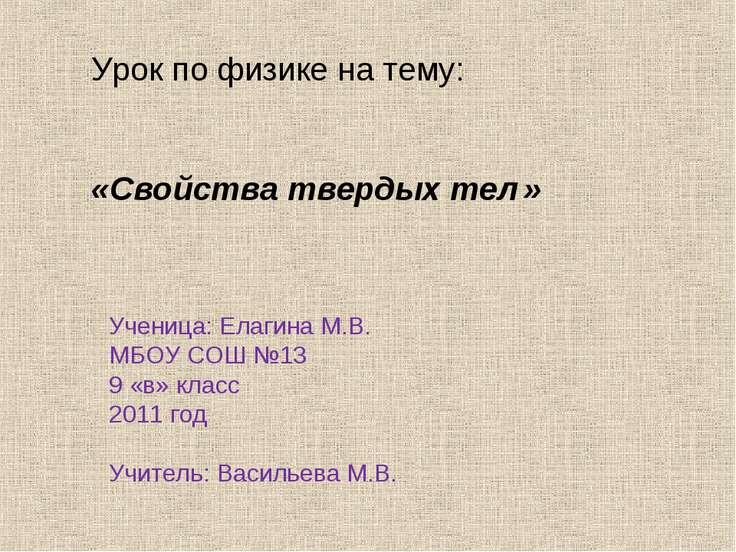 Урок по физике на тему: «Свойства твердых тел » Ученица: Елагина М.В. МБОУ СО...