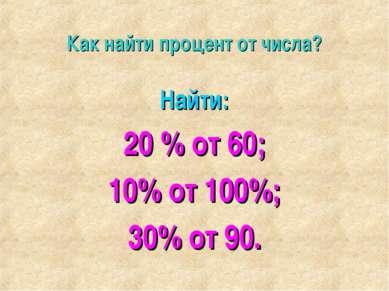Как найти процент от числа? Найти: 20 % от 60; 10% от 100%; 30% от 90.