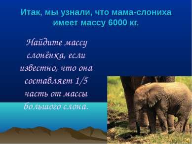Итак, мы узнали, что мама-слониха имеет массу 6000 кг. Найдите массу слонёнка...