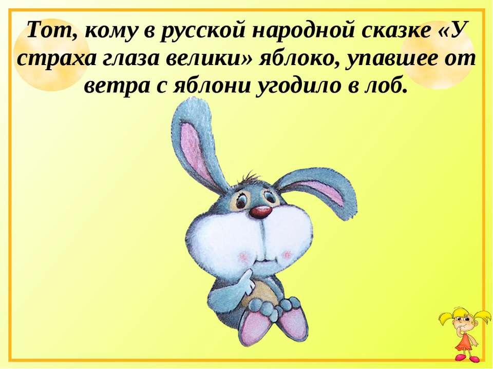 Тот, кому в русской народной сказке «У страха глаза велики» яблоко, упавшее о...