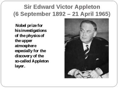 Sir Edward Victor Appleton (6 September 1892 – 21 April 1965) Nobel prize for...