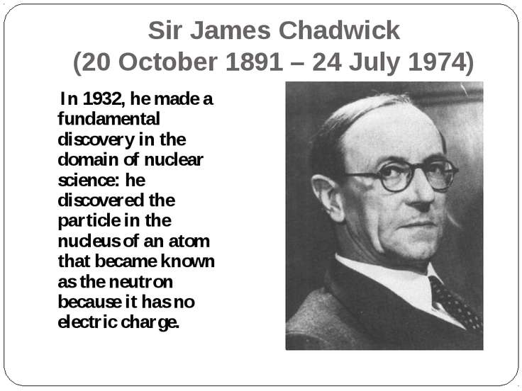 Sir James Chadwick (20 October 1891 – 24 July 1974) In 1932, he made a fundam...