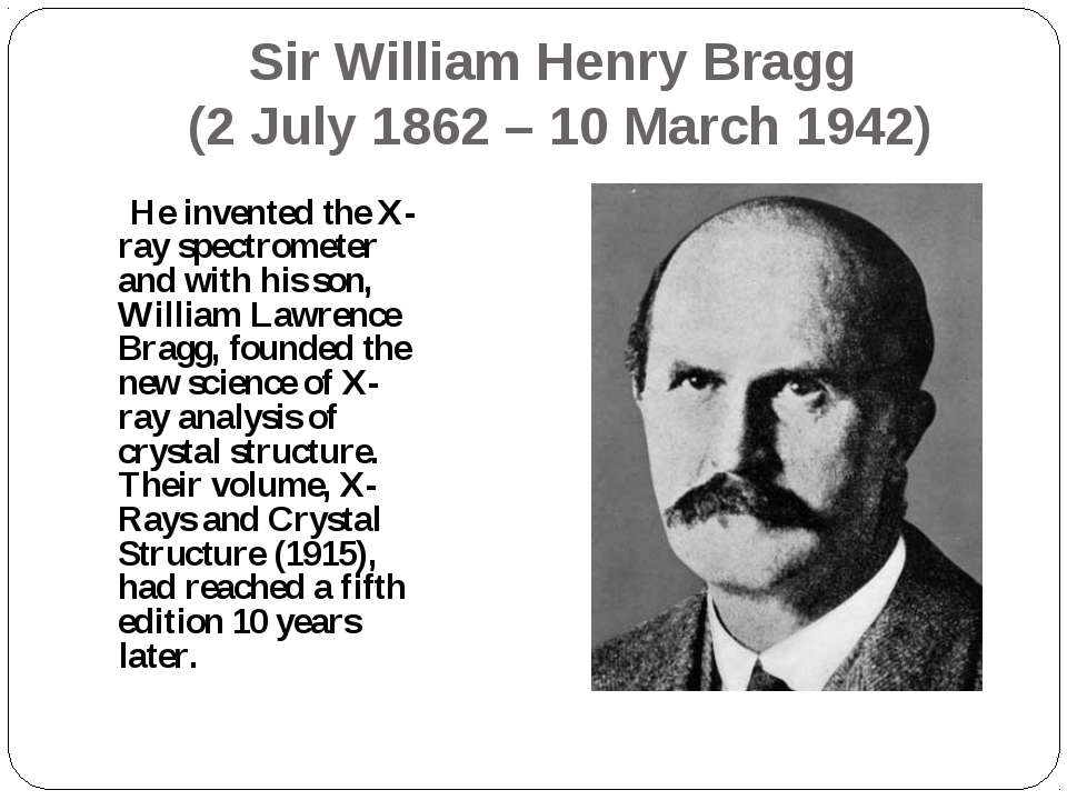 Sir William Henry Bragg (2 July 1862 – 10 March 1942) He invented the X-ray s...