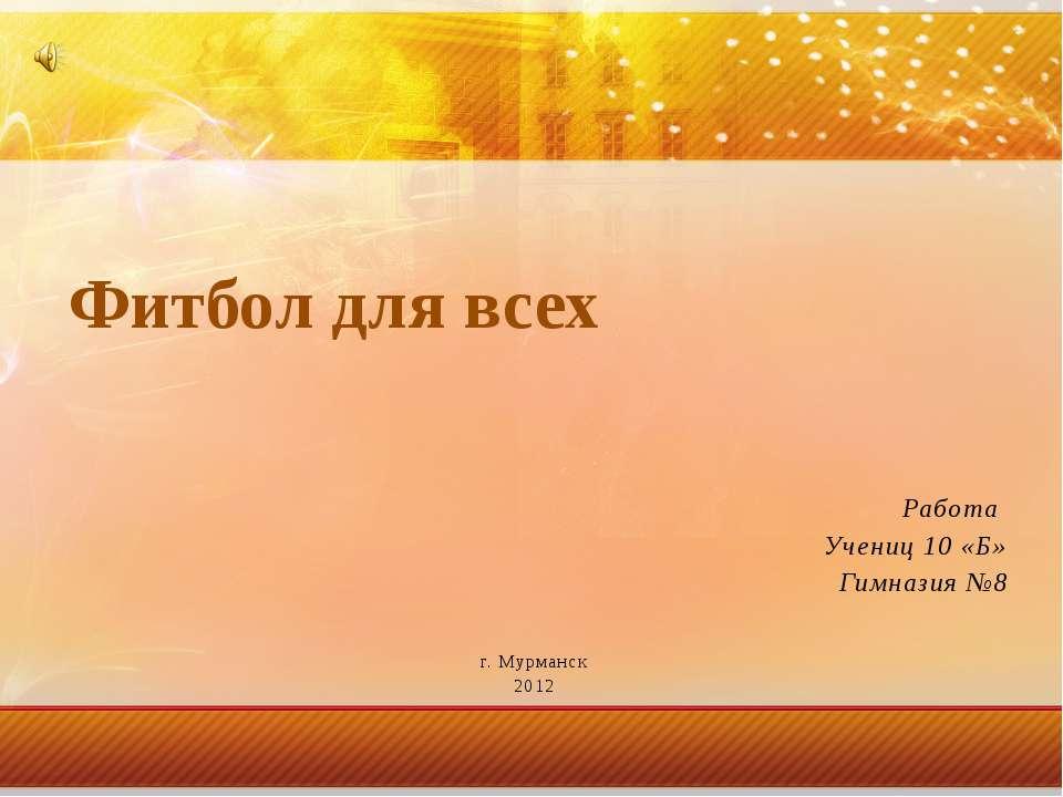 Работа Учениц 10 «Б» Гимназия №8 г. Мурманск 2012 Фитбол для всех