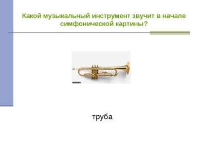Какой музыкальный инструмент звучит в начале симфонической картины? труба