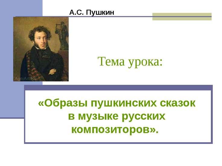 Тема урока: «Образы пушкинских сказок в музыке русских композиторов». А.С. Пу...