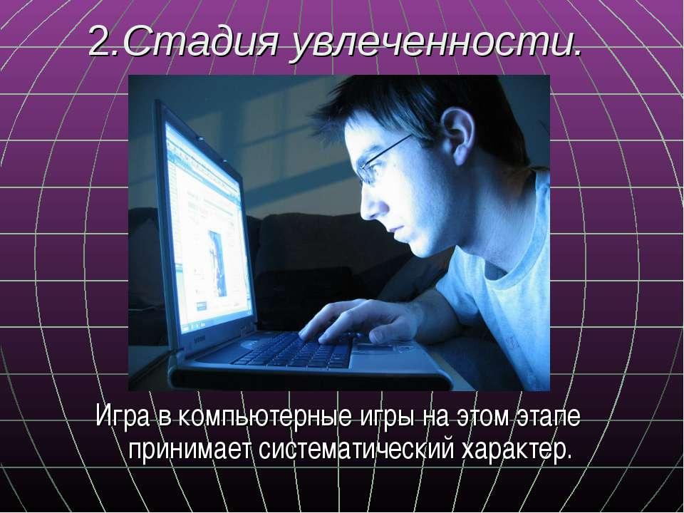 2.Стадия увлеченности. Игра в компьютерные игры на этом этапе принимает систе...
