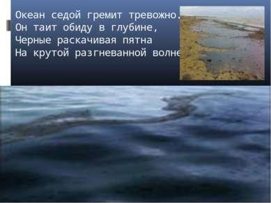 Океан седой гремит тревожно. Он таит обиду в глубине, Черные раскачивая пятна...
