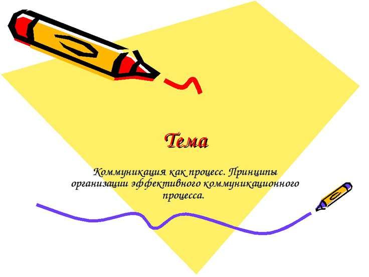 Тема Коммуникация как процесс. Принципы организации эффективного коммуникацио...