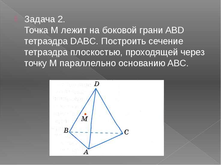 Задача 2. Точка M лежит на боковой грани ABD тетраэдра DABC. Построить сечен...