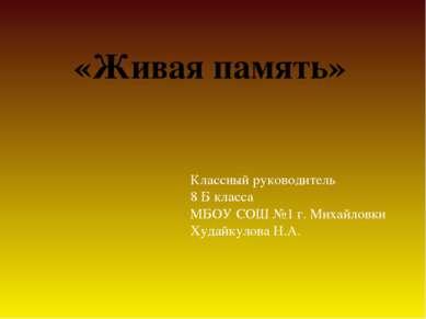 «Живая память» Классный руководитель 8 Б класса МБОУ СОШ №1 г. Михайловки Худ...