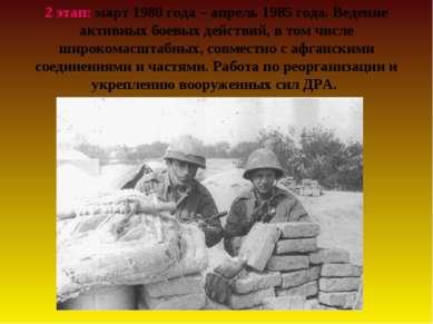 2 этап: март 1980 года – апрель 1985 года. Ведение активных боевых действий, ...