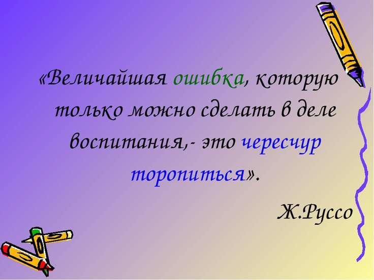 «Величайшая ошибка, которую только можно сделать в деле воспитания,- это чере...