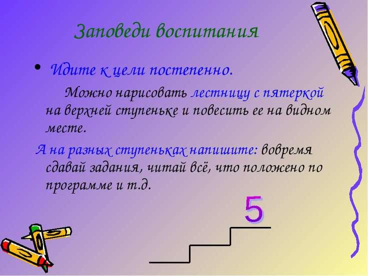 Заповеди воспитания Идите к цели постепенно. Можно нарисовать лестницу с пяте...