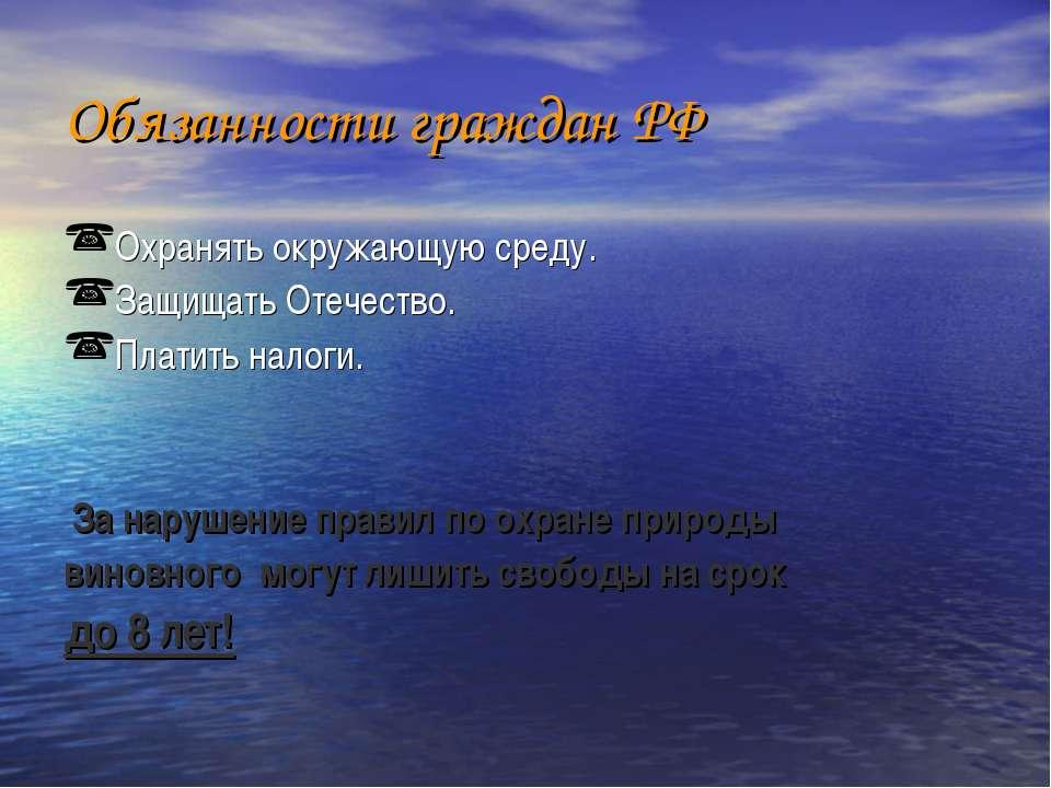 Обязанности граждан РФ Охранять окружающую среду. Защищать Отечество. Платить...