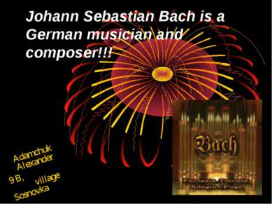 Johann Sebastian Bach is a German musician and composer!!! Adamchuk Alexander...
