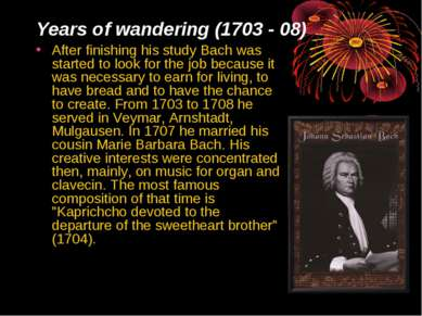 Years of wandering (1703 - 08) After finishing his study Bach was started to ...