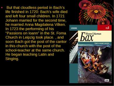 But that cloudless period in Bach's life finished in 1720: Bach's wife died a...
